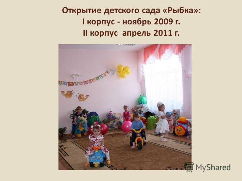 Открытие детского сада «Рыбка»: I корпус - ноябрь 2009 г. II корпус апрель 2011 г.