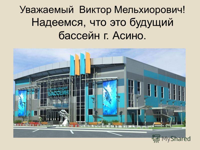 Уважаемый Виктор Мельхиорович! Надеемся, что это будущий бассейн г. Асино.