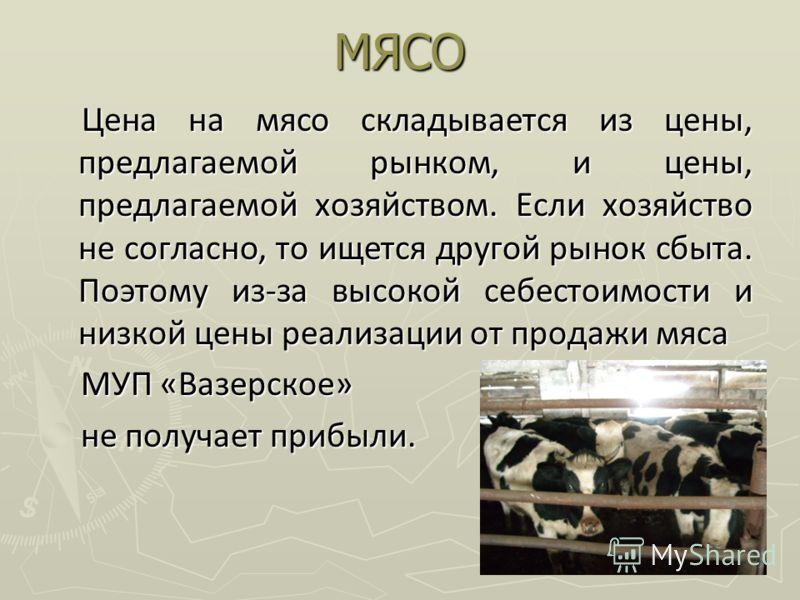 МЯСО Цена на мясо складывается из цены, предлагаемой рынком, и цены, предлагаемой хозяйством. Если хозяйство не согласно, то ищется другой рынок сбыта. Поэтому из-за высокой себестоимости и низкой цены реализации от продажи мяса Цена на мясо складыва