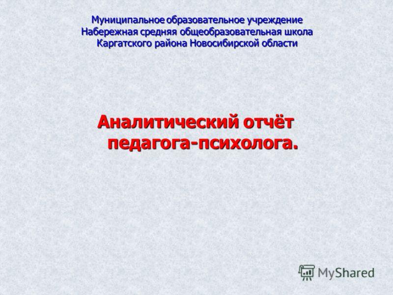 Муниципальное образовательное учреждение Набережная средняя общеобразовательная школа Каргатского района Новосибирской области Аналитический отчёт педагога-психолога.