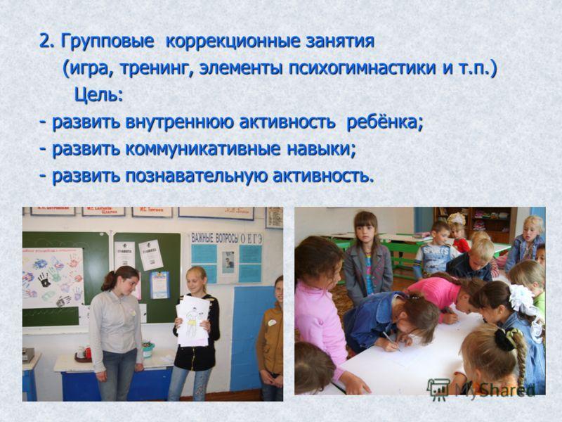 2. Групповые коррекционные занятия (игра, тренинг, элементы психогимнастики и т.п.) (игра, тренинг, элементы психогимнастики и т.п.) Цель: Цель: - развить внутреннюю активность ребёнка; - развить коммуникативные навыки; - развить познавательную актив