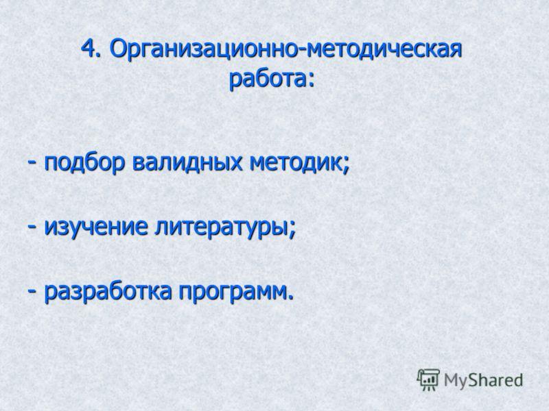 4. Организационно-методическая работа: - подбор валидных методик; - изучение литературы; - разработка программ.