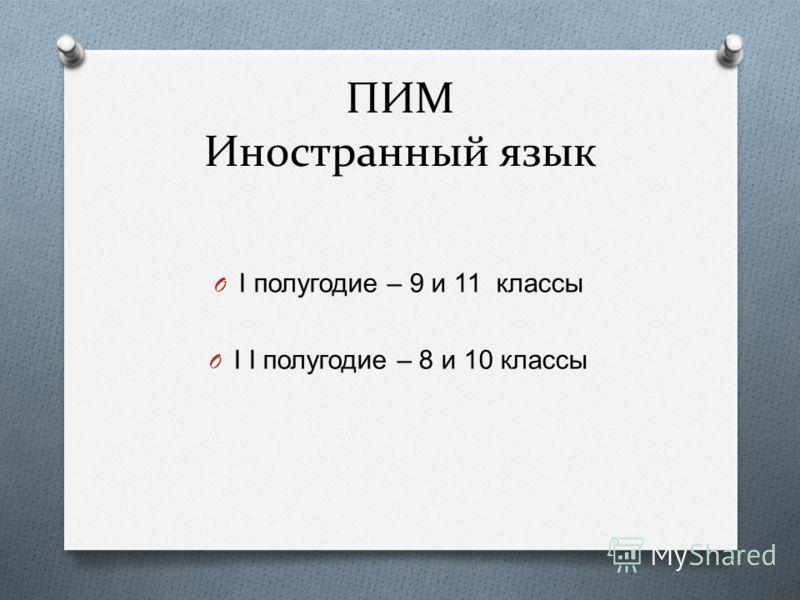 ПИМ Иностранный язык O I полугодие – 9 и 11 классы O I I полугодие – 8 и 10 классы