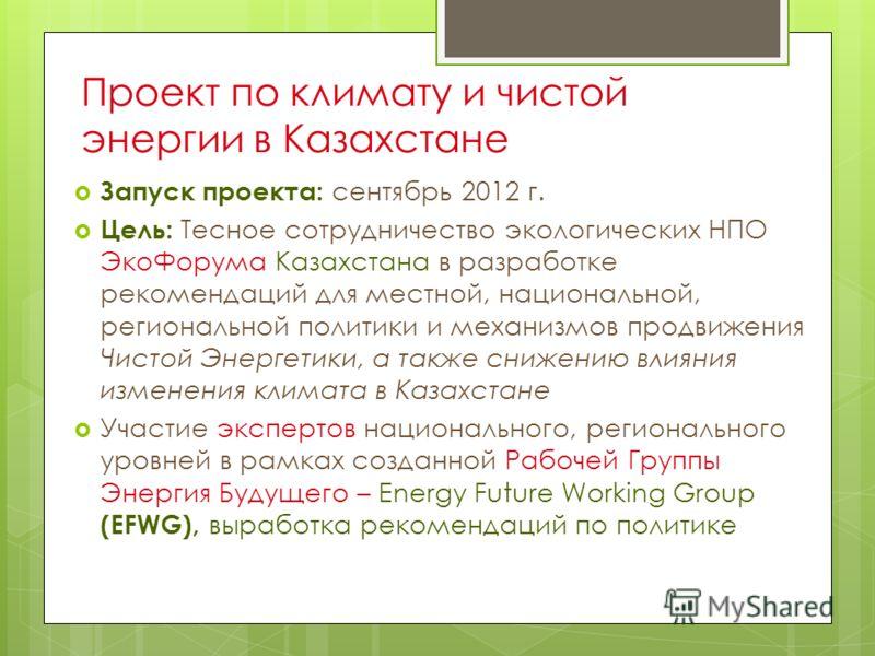 Запуск проекта: сентябрь 2012 г. Цель: Тесное сотрудничество экологических НПО ЭкоФорума Казахстана в разработке рекомендаций для местной, национальной, региональной политики и механизмов продвижения Чистой Энергетики, а также снижению влияния измене