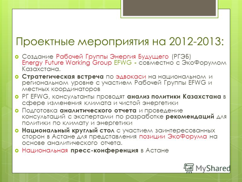 Проектные мероприятия на 2012-2013: Создание Рабочей Группы Энергия Будущего (РГЭБ) Energy Future Working Group EFWG - совместно с ЭкоФорумом Казахстана. Стратегическая встреча по эдвокаси на национальном и региональном уровне с участием Рабочей Груп