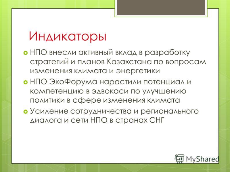 Индикаторы НПО внесли активный вклад в разработку стратегий и планов Казахстана по вопросам изменения климата и энергетики НПО ЭкоФорума нарастили потенциал и компетенцию в эдвокаси по улучшению политики в сфере изменения климата Усиление сотрудничес