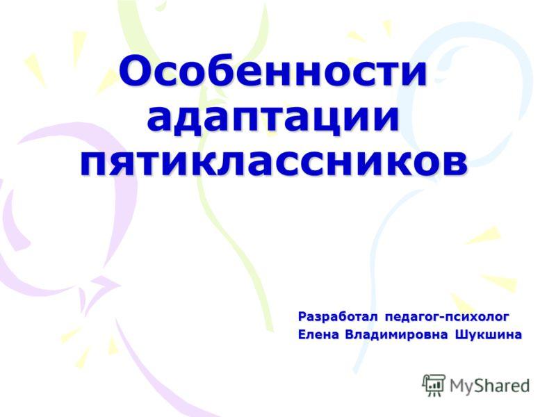 Особенности адаптации пятиклассников Разработал педагог-психолог Елена Владимировна Шукшина