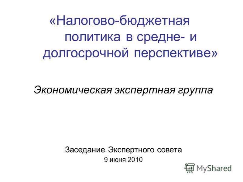 «Налогово-бюджетная политика в средне- и долгосрочной перспективе» Экономическая экспертная группа Заседание Экспертного совета 9 июня 2010