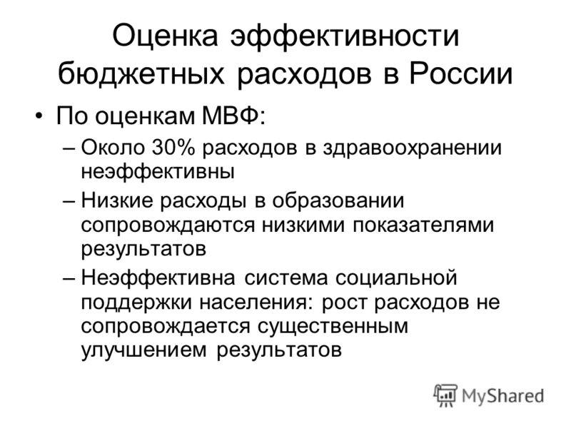 Оценка эффективности бюджетных расходов в России По оценкам МВФ: –Около 30% расходов в здравоохранении неэффективны –Низкие расходы в образовании сопровождаются низкими показателями результатов –Неэффективна система социальной поддержки населения: ро