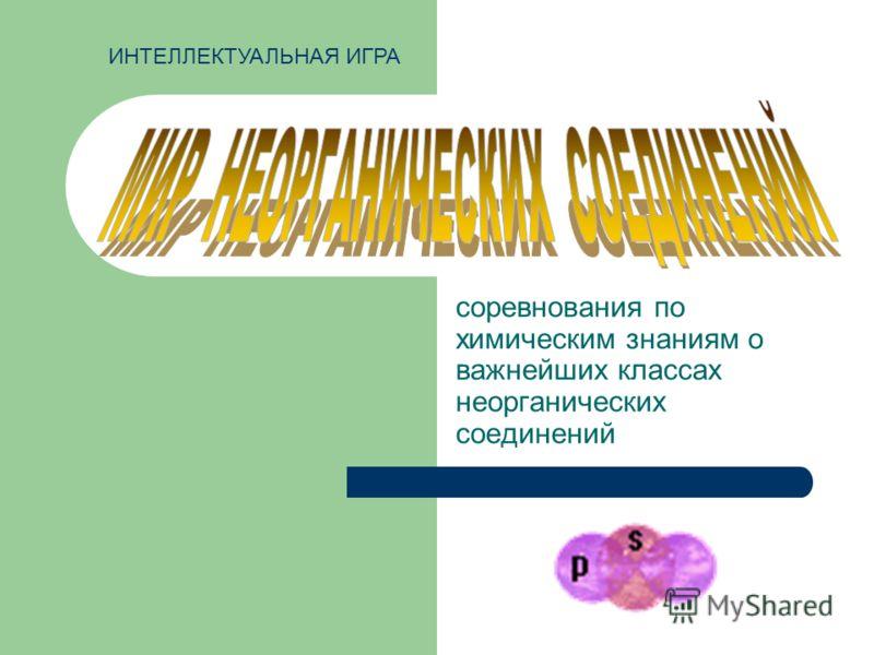 соревнования по химическим знаниям о важнейших классах неорганических соединений ИНТЕЛЛЕКТУАЛЬНАЯ ИГРА