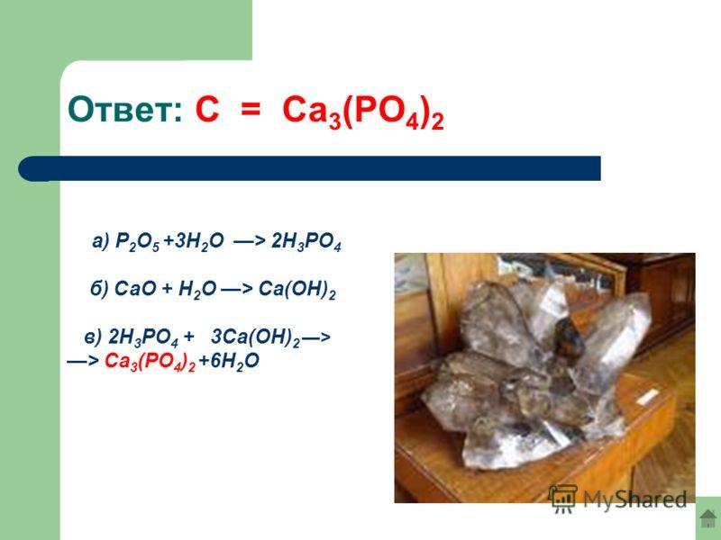 Ответ: С = Са 3 (РО 4 ) 2 a) Р 2 О 5 +3Н 2 О > 2Н 3 PO 4 б) СаО + Н 2 О > Ca(OH) 2 в) 2Н 3 PO 4 + 3Ca(OH) 2 > > Ca 3 (PO 4 ) 2 +6Н 2 О