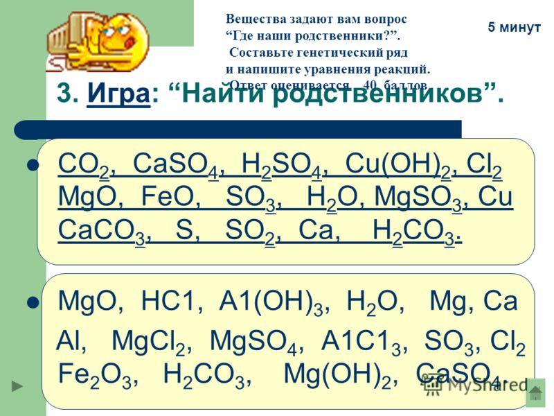 3. Игра: Найти родственников.Игра СО 2, CaSO 4, H 2 SО 4, Сu(ОН) 2, Cl 2 MgO, FeO, SO 3, Н 2 О, MgSO 3, Сu СаСО 3, S, SO 2, Ca, H 2 CO 3. СО 2, CaSO 4, H 2 SО 4, Сu(ОН) 2, Cl 2 MgO, FeO, SO 3, Н 2 О, MgSO 3, Сu СаСО 3, S, Ca, H 2 CO 3. MgO, HC1, А1(О