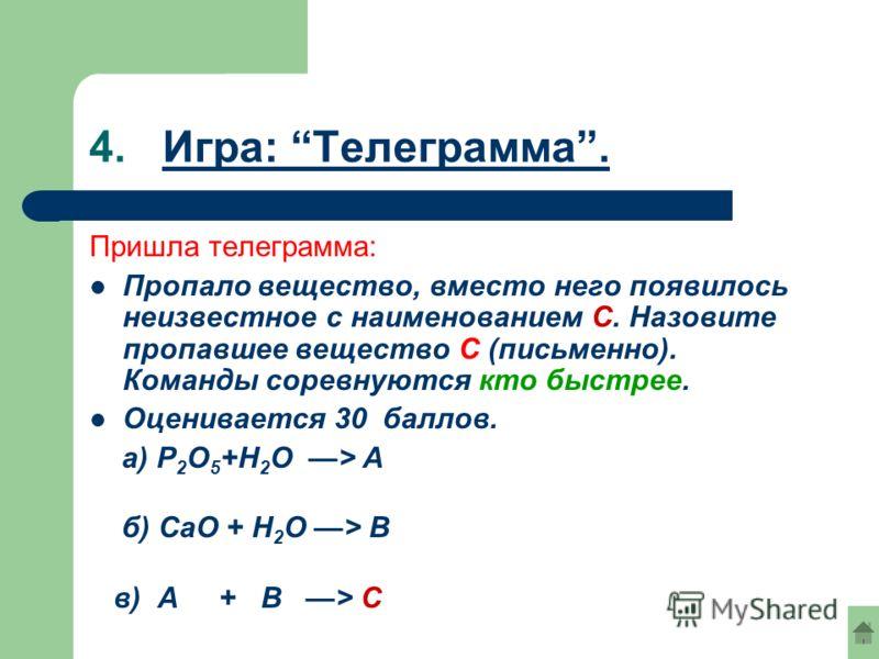 4. Игра: Телеграмма.Игра: Телеграмма. Пришла телеграмма: Пропало вещество, вместо него появилось неизвестное с наименованием С. Назовите пропавшее вещество С (письменно). Команды соревнуются кто быстрее. Оценивается 30 баллов. a) Р 2 О 5 +Н 2 О > А б