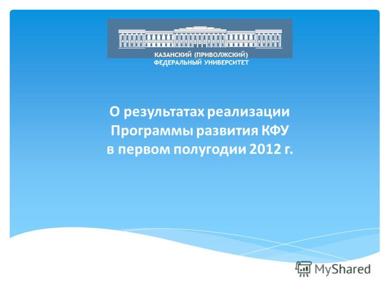 О результатах реализации Программы развития КФУ в первом полугодии 2012 г. КАЗАНСКИЙ (ПРИВОЛЖСКИЙ) ФЕДЕРАЛЬНЫЙ УНИВЕРСИТЕТ
