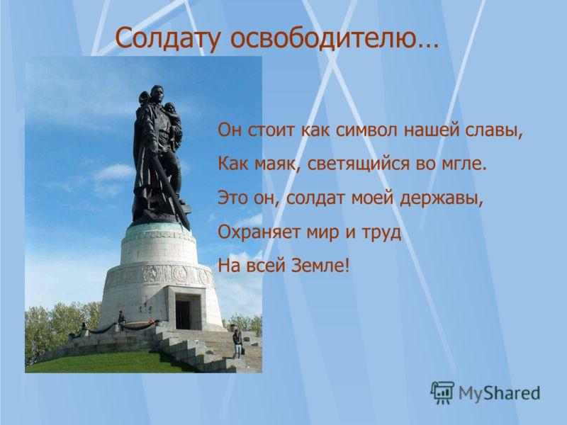 Он стоит как символ нашей славы, Как маяк, светящийся во мгле. Это он, солдат моей державы, Охраняет мир и труд На всей Земле! Солдату освободителю…