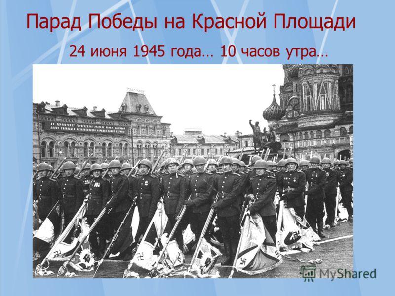 Парад Победы на Красной Площади 24 июня 1945 года… 10 часов утра…