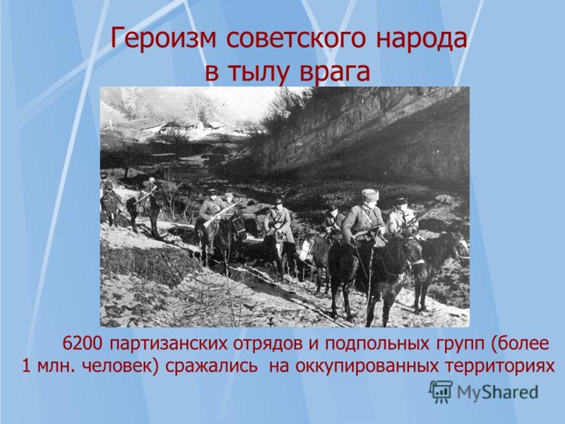 Героизм советского народа в тылу врага 6200 партизанских отрядов и подпольных групп (более 1 млн. человек) сражались на оккупированных территориях