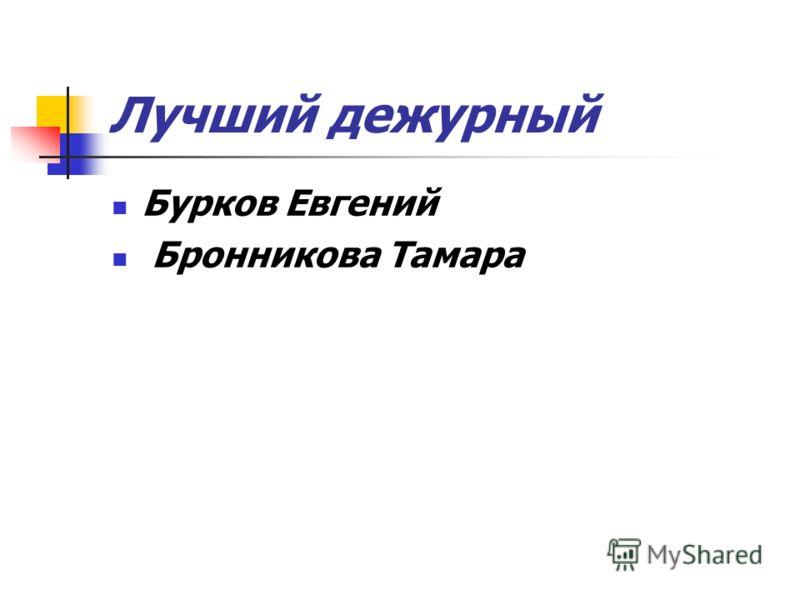Лучший дежурный Бурков Евгений Бронникова Тамара