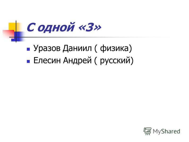 С одной «3» Уразов Даниил ( физика) Елесин Андрей ( русский)