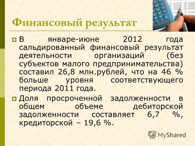 Финансовый результат В январе-июне 2012 года сальдированный финансовый результат деятельности организаций (без субъектов малого предпринимательства) составил 26,8 млн.рублей, что на 46 % больше уровня соответствующего периода 2011 года. Доля просроче