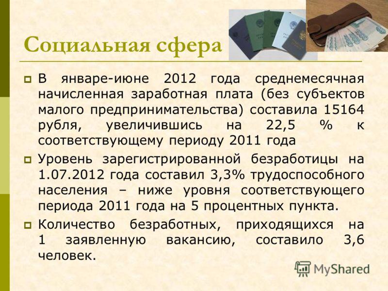 Социальная сфера В январе-июне 2012 года среднемесячная начисленная заработная плата (без субъектов малого предпринимательства) составила 15164 рубля, увеличившись на 22,5 % к соответствующему периоду 2011 года Уровень зарегистрированной безработицы
