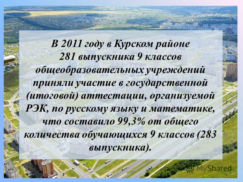 В 2011 году в Курском районе 281 выпускника 9 классов общеобразовательных учреждений приняли участие в государственной (итоговой) аттестации, организуемой РЭК, по русскому языку и математике, что составило 99,3% от общего количества обучающихся 9 кла
