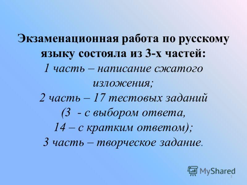 Экзаменационная работа по русскому языку состояла из 3-х частей: 1 часть – написание сжатого изложения; 2 часть – 17 тестовых заданий (3 - с выбором ответа, 14 – с кратким ответом); 3 часть – творческое задание. 3
