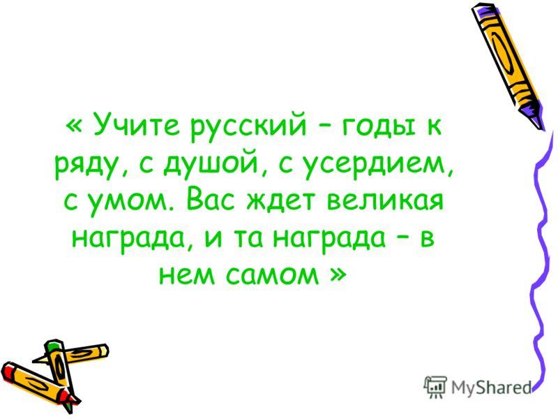 « Учите русский – годы к ряду, с душой, с усердием, с умом. Вас ждет великая награда, и та награда – в нем самом »