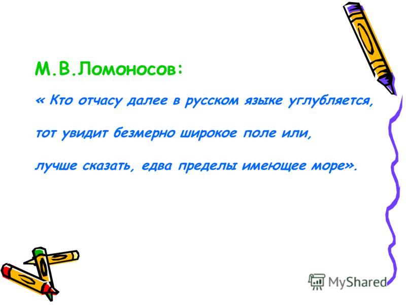 М.В.Ломоносов: « Кто отчасу далее в русском языке углубляется, тот увидит безмерно широкое поле или, лучше сказать, едва пределы имеющее море».
