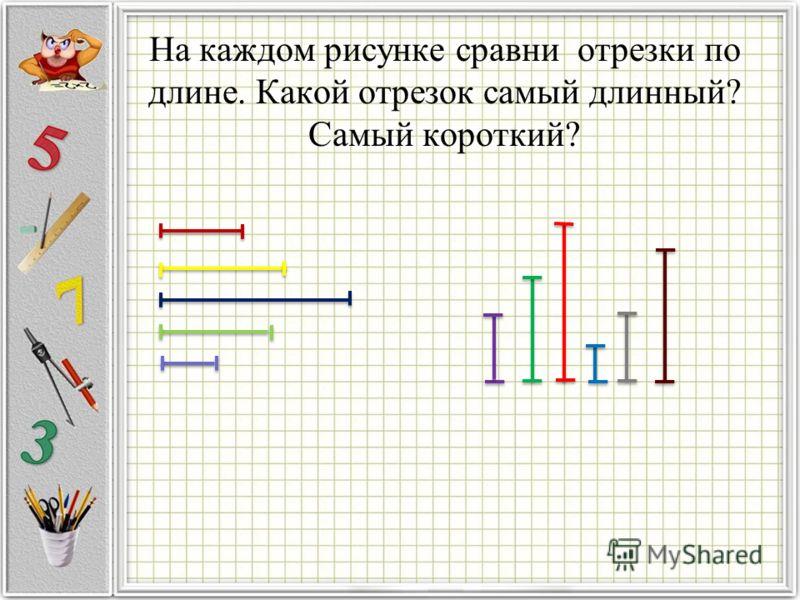 На каждом рисунке сравни отрезки по длине. Какой отрезок самый длинный? Самый короткий?