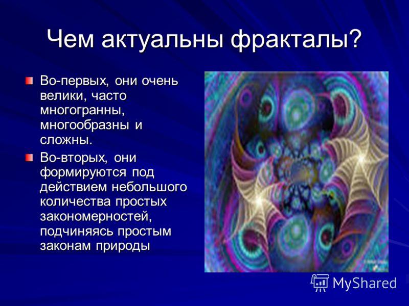 Чем актуальны фракталы? Во-первых, они очень велики, часто многогранны, многообразны и сложны. Во-вторых, они формируются под действием небольшого количества простых закономерностей, подчиняясь простым законам природы