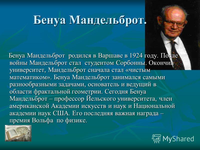 Бенуа Мандельброт. Бенуа Мандельброт родился в Варшаве в 1924 году. После войны Мандельброт стал студентом Сорбонны. Окончив университет, Мандельброт сначала стал «чистым математиком». Бенуа Мандельброт занимался самыми разнообразными задачами, основ
