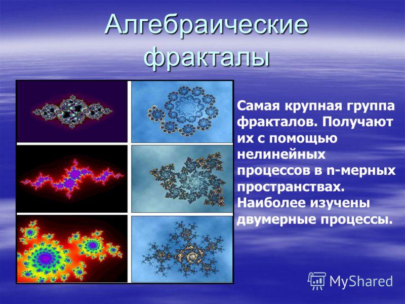 Алгебраические фракталы Самая крупная группа фракталов. Получают их с помощью нелинейных процессов в n-мерных пространствах. Наиболее изучены двумерные процессы.
