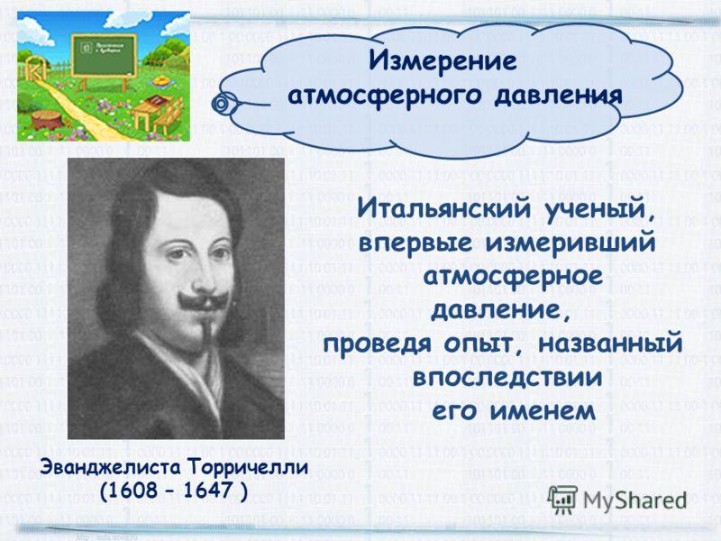 Эванджелиста Торричелли (1608 – 1647 ) Итальянский ученый, впервые измеривший атмосферное давление, проведя опыт, названный впоследствии его именем Измерение атмосферного давления
