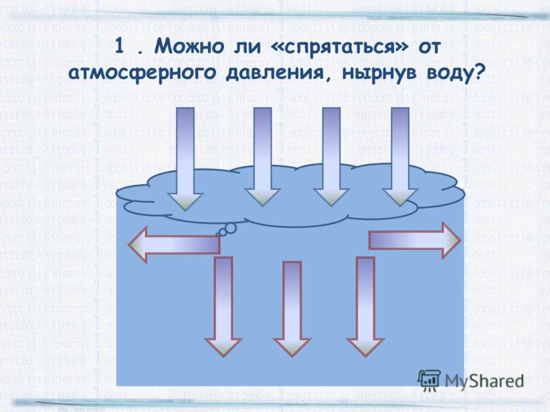 1. Можно ли «спрятаться» от атмосферного давления, нырнув воду?