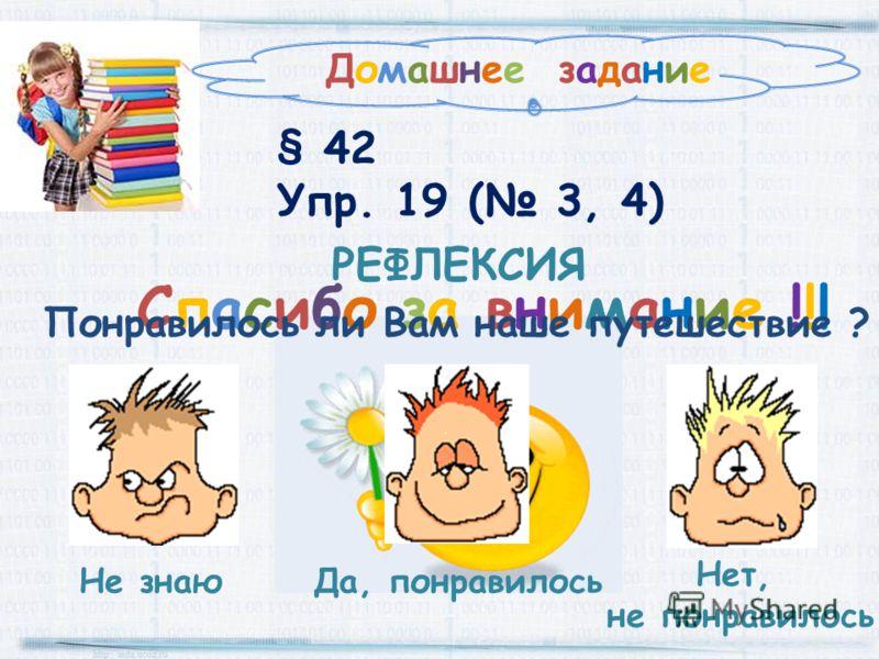 Домашнее задание § 42 Упр. 19 ( 3, 4) Спасибо за внимание !!! РЕФЛЕКСИЯ Да, понравилось Не знаю Нет, не понравилось Понравилось ли Вам наше путешествие ?