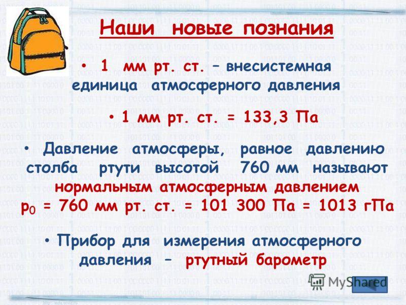 1 мм рт. ст. – внесистемная единица атмосферного давления 1 мм рт. ст. = 133,3 Па Давление атмосферы, равное давлению столба ртути высотой 760 мм называют нормальным атмосферным давлением р 0 = 760 мм рт. ст. = 101 300 Па = 1013 гПа Наши новые познан