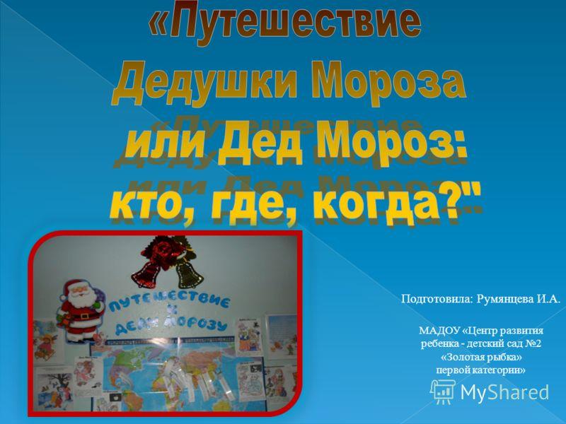 Подготовила: Румянцева И.А. МАДОУ «Центр развития ребенка - детский сад 2 «Золотая рыбка» первой категории»
