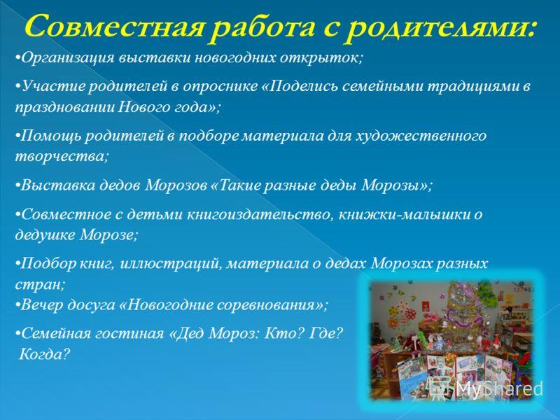 Совместная работа с родителями: Организация выставки новогодних открыток; Участие родителей в опроснике «Поделись семейными традициями в праздновании Нового года»; Помощь родителей в подборе материала для художественного творчества; Выставка дедов Мо