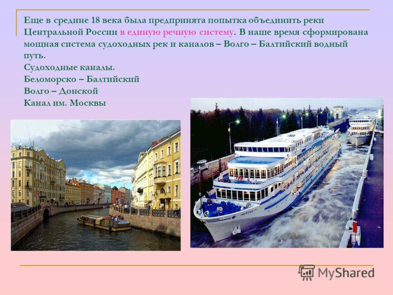 Еще в средине 18 века была предпринята попытка объединить реки Центральной России в единую речную систему. В наше время сформирована мощная система судоходных рек и каналов – Волго – Балтийский водный путь. Судоходные каналы. Беломорско – Балтийский