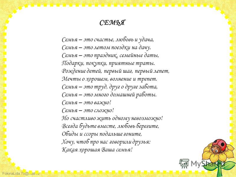 FokinaLida.75@mail.ru Семья – это счастье, любовь и удача, Семья – это летом поездки на дачу. Семья – это праздник, семейные даты, Подарки, покупки, приятные траты. Рождение детей, первый шаг, первый лепет, Мечты о хорошем, волнение и трепет. Семья –