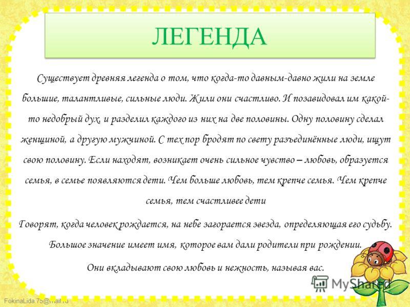 FokinaLida.75@mail.ru ЛЕГЕНДА Существует древняя легенда о том, что когда-то давным-давно жили на земле большие, талантливые, сильные люди. Жили они счастливо. И позавидовал им какой- то недобрый дух, и разделил каждого из них на две половины. Одну п