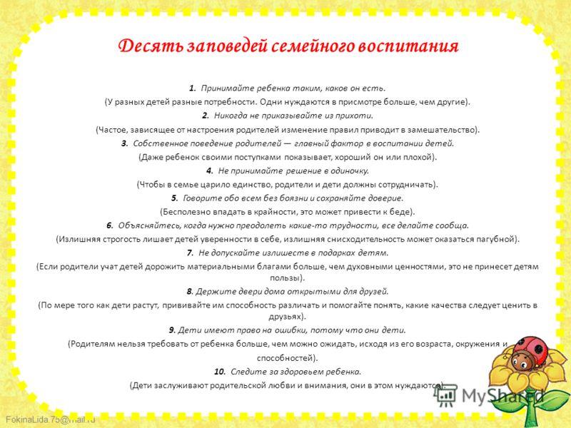 FokinaLida.75@mail.ru Десять заповедей семейного воспитания 1. Принимайте ребенка таким, каков он есть. (У разных детей разные потребности. Одни нуждаются в присмотре больше, чем другие). 2. Никогда не приказывайте из прихоти. (Частое, зависящее от н