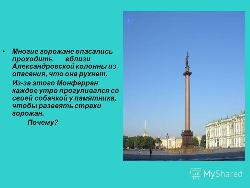 Многие горожане опасались проходить вблизи Александровской колонны из опасения, что она рухнет. Из-за этого Монферран каждое утро прогуливался со своей собачкой у памятника, чтобы развеять страхи горожан. Почему?