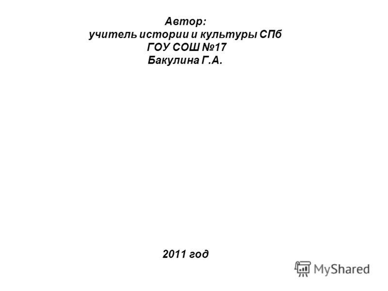 Автор: учитель истории и культуры СПб ГОУ СОШ 17 Бакулина Г.А. 2011 год