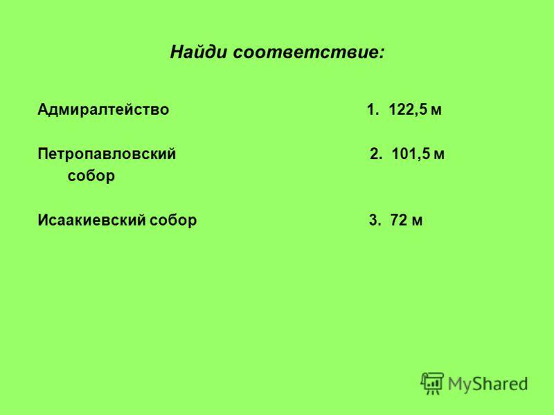 Найди соответствие: Адмиралтейство 1. 122,5 м Петропавловский 2. 101,5 м собор Исаакиевский собор 3. 72 м