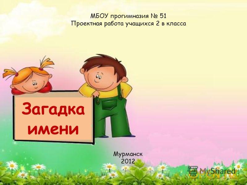 Загадка имени МБОУ прогимназия 51 Проектная работа учащихся 2 в класса Мурманск 2012