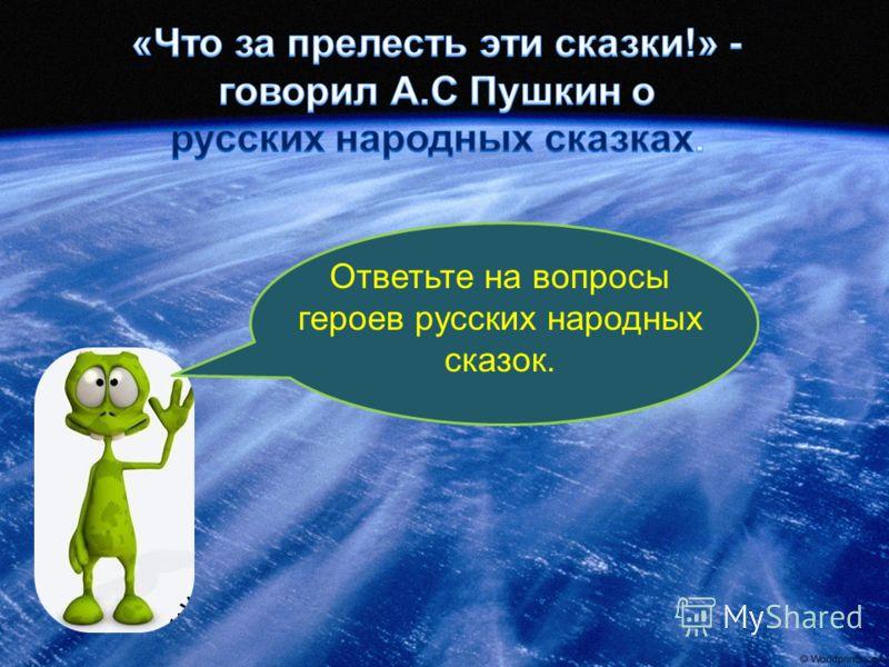 Ответьте на вопросы героев русских народных сказок.