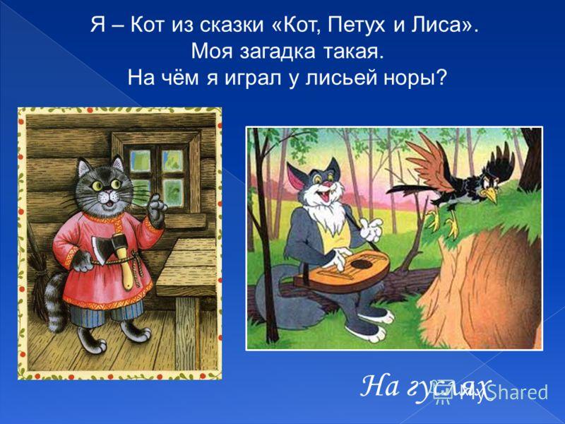 На гуслях Я – Кот из сказки «Кот, Петух и Лиса». Моя загадка такая. На чём я играл у лисьей норы?