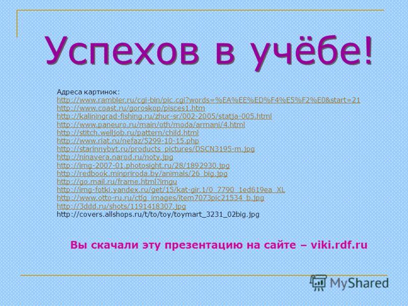 Успехов в учёбе! Адреса картинок: http://www.rambler.ru/cgi-bin/pic.cgi?words=%EA%EE%ED%F4%E5%F2%E0&start=21 http://www.coast.ru/goroskop/pisces1.htm http://kaliningrad-fishing.ru/zhur-sr/002-2005/statja-005.html http://www.paneuro.ru/main/oth/moda/a